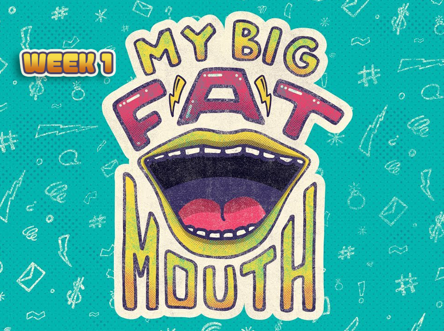 My Big Fat Mouth Wk 1